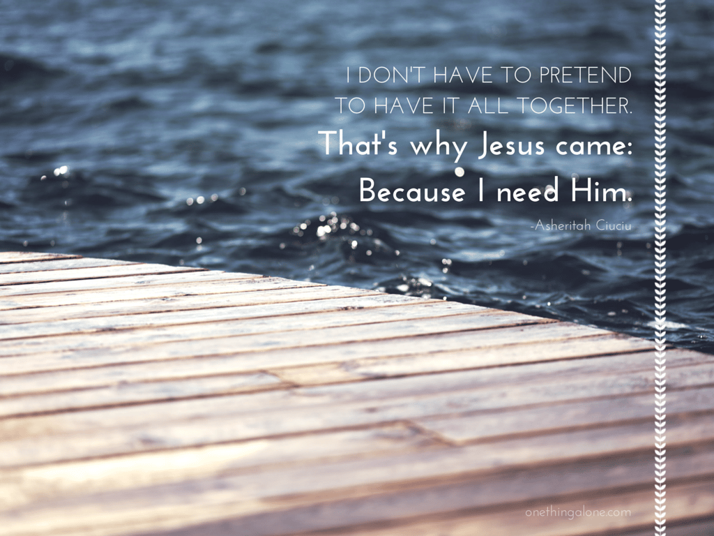 I don't have to pretend to have it all together. That's why Jesus came: Because I need Him.