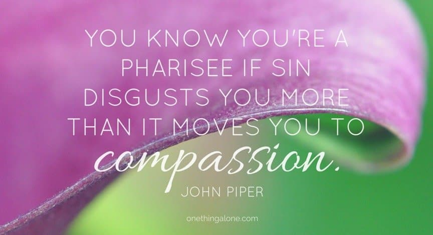 You know you're a pharisee if sin disgusts you more than it moves you to compassion. John Piper