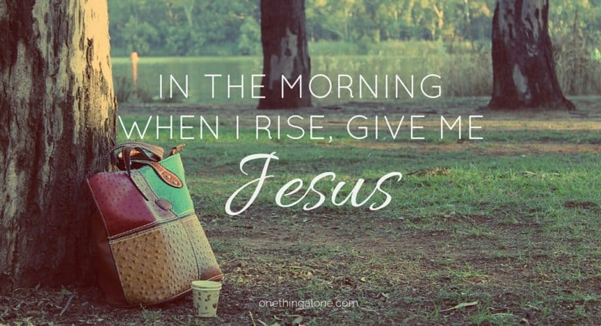 In the morning when I rise, give me Jesus