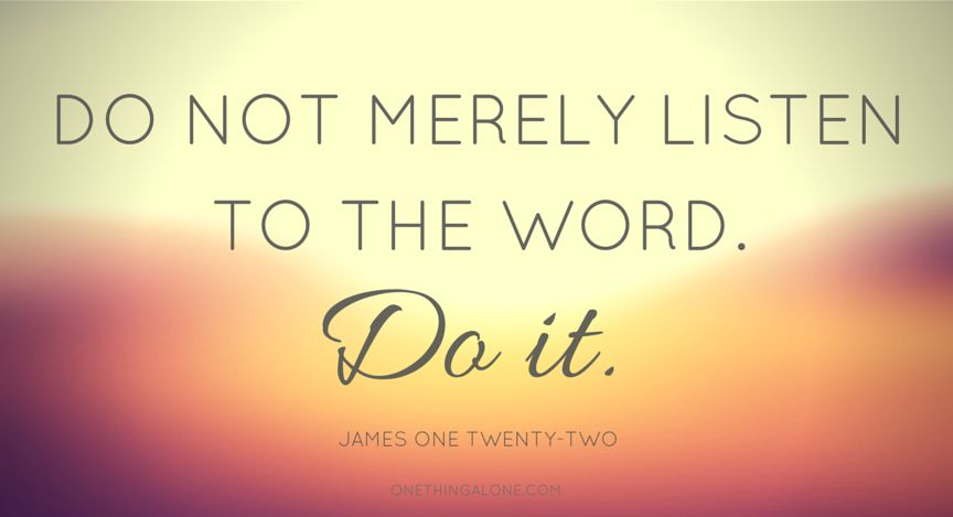 Do not merely listen to the Word. Do it.